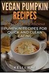 Vegan Pumpkin Recipes: The 26 Most Delicious Pumpkin Recipes for Quick and Clean Eating