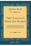 Abe Lincoln's Yarns and Stories: A Complete Collection of the Funny and Witty Anecdotes That Made Lincoln Famous as America's Greatest Story Teller (C
