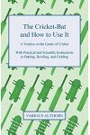 The Cricket-Bat and How to Use It - A Treatise on the Game of Cricket - With Practical and Scientific Instructions in Batting, Bowling, and Fielding: