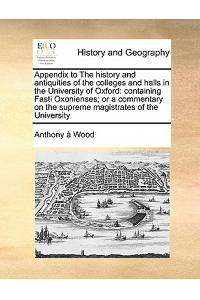 Appendix to the History and Antiquities of the Colleges and Halls in the University of Oxford: Containing Fasti Oxonienses; Or a Commentary on the Sup