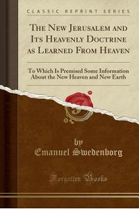 The New Jerusalem and Its Heavenly Doctrine as Learned from Heaven: To Which Is Premised Some Information about the New Heaven and New Earth (Classic