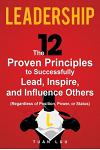 Leadership: The 12 Proven Principles to Successfully Lead, Inspire, and Influence Others (Regardless of Position, Power, or Status