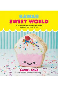 Kawaii Sweet World Cookbook: 75 Yummy Recipes for Baking That's (Almost) Too Cute to Eat