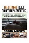 The Ultimate Guide To Healthy Computing: Stay Healthy and Avoid Injury While Working Long Hours on Your PC