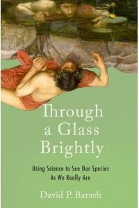 Through a Glass Brightly: Using Science to See Our Species as We Really Are