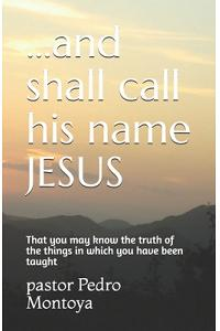 ...and shall call his name JESUS: That you may know the truth of the things in which you have been taught