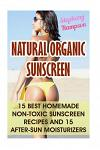 Natural Organic Sunscreen: 15 Best Homemade Non-Toxic Sunscreen Recipes and 15 After-Sun Moisturizers