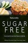 Naturally Sugar-Free - Fish & Seafood and Vegetarian Cookbook: Delicious Sugar-Free and Diabetic-Friendly Recipes for the Health-Conscious