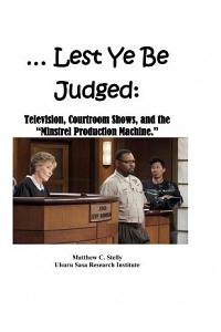 ... Lest Ye Be Judged --: Television, Courtroom Shows, and the Minstrel Production Machine.