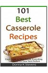 101 Best Casserole Recipes: From Quick to Slow Baked, Everything You Need for Your Next Potluck