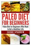 Paleo Diet for Beginners: Paleo Diet for Beginners Who Want to Get a Healthier Life