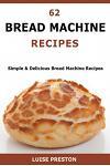 62 Bread Machine Recipes: Simple & Delicious Bread Machine Recipes