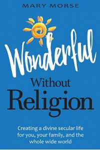 Wonderful Without Religion: Creating a Divine Secular Life for You, Your Family, and the Whole Wide World