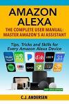 Amazon Alexa: The Complete User Manual - Tips, Tricks & Skills for Every Amazon Alexa Device