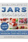 Breakfasts in Jars Cookbook ***large Print Edition***: Healthy, Quick and Easy Mason Jar Recipes