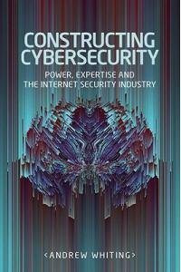 Constructing Cybersecurity: Power, Expertise and the Internet Security Industry