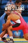 The Complete Strength Training Workout Program for Wrestlers: Increase power, speed, agility, and resistance through strength training and proper nutr
