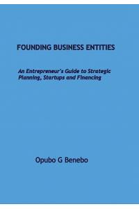Founding Business Entities: An Entrepreneur's Guide to Strategic Planning, Start-Ups and Financing