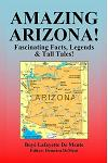Amazing Arizona!: Fascinating Facts, Legends & Tall Tales!