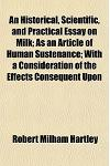 An  Historical, Scientific, and Practical Essay on Milk; As an Article of Human Sustenance with a Consideration of the Effects Consequent Upon the Pre