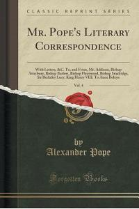 Mr. Pope's Literary Correspondence, Vol. 4: With Letters, &c. To, and From, Mr. Addison, Bishop Atterbury, Bishop Barlow, Bishop Fleetwood, Bishop Sma