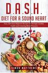D.A.S.H. Diet for a sound heart: Easy, Delicious Beginner Recipes for Stronger Cardiac Health and Lowering Blood Pressure