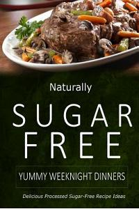 Naturally Sugar-Free - Yummy Weeknight Dinners: Delicious Sugar-Free and Diabetic-Friendly Recipes for the Health-Conscious
