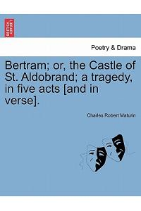 Bertram; Or, the Castle of St. Aldobrand; A Tragedy, in Five Acts [And in Verse].