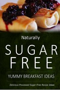 Naturally Sugar-Free - Yummy Breakfast Ideas: Delicious Sugar-Free and Diabetic-Friendly Recipes for the Health-Conscious