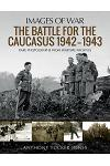The Battle for the Caucasus 1942-1943: Rare Photographs from Wartime Archives