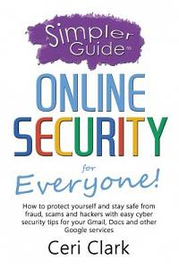 A Simpler Guide to Online Security for Everyone: How to Protect Yourself and Stay Safe from Fraud, Scams and Hackers with Easy Cyber Security Tips for