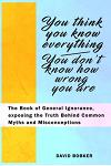 You Think You Know Everything, You Don't Know How Wrong You Are: The Book of General Ignorance, exposing the Truth Behind Common Myths and Misconcepti