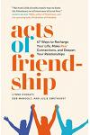 Acts of Friendship: 47 Ways to Recharge Your Life, Make Real Connections and Deepen Your Relationships