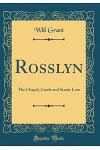 Rosslyn: The Chapel, Castle and Scenic Lore (Classic Reprint)