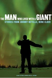The Man Who Lived with a Giant: Stories from Johnny Neyelle, Dene Elder