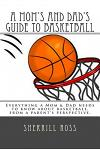 A Mom's and Dad's Guide to Basketball: Everything a Mom & Dad Needs to Know about Basketball, from a Parent's Perspective.