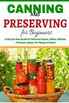 Canning and Preserving for Beginners: A Step-By-Step Guide for Delicious Sauces,