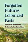 Forgotten Futures, Colonized Pasts: Transnational Collaboration in Nineteenth-Century Greater Mexico