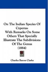 On The Indian Species Of Cyperus: With Remarks On Some Others That Specially Illustrate The Subdivisions Of The Genus (1884)