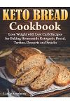 Keto Bread Cookbook: Lose Weight with Low Carb Recipes for Baking Homemade Ketogenic Bread, Tartine, Desserts and Snacks