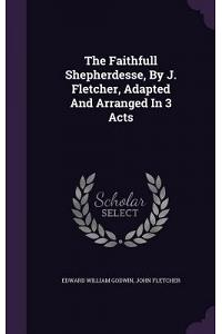 The Faithfull Shepherdesse, by J. Fletcher, Adapted and Arranged in 3 Acts