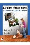 101-A: Pet Sitting Business: Workbook to Conquer Success, Designed Specifically to Assist You in Successfully Developing and
