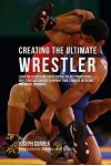 Creating the Ultimate Wrestler: Learn the Secrets and Tricks Used by the Best Professional Wrestlers and Coaches to Improve Your Strength, Nutrition,
