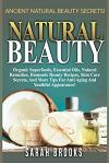 Natural Beauty - Sarah Brooks: Ancient Natural Beauty Secrets! Organic Superfoods, Essential Oils, Natural Remedies, Homemade Beauty Recipes, Skin Ca