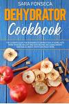 Dehydrator Cookbook: The Ultimate Guide for Beginners to Drying Food at Home, With More than 100 Healthy and Easy Recipes, Including Making