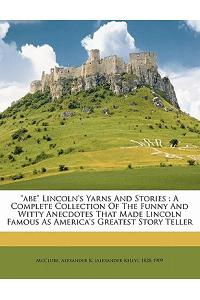 Abe Lincoln's Yarns and Stories: A Complete Collection of the Funny and Witty Anecdotes That Made Lincoln Famous as America's Greatest Story Teller
