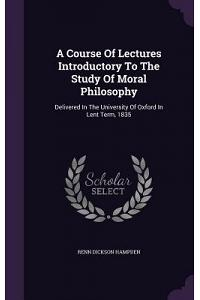 A Course of Lectures Introductory to the Study of Moral Philosophy: Delivered in the University of Oxford in Lent Term, 1835