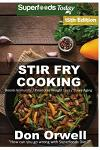 Stir Fry Cooking: Over 215 Quick & Easy Gluten Free Low Cholesterol Whole Foods Recipes full of Antioxidants & Phytochemicals