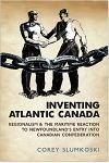 Inventing Atlantic Canada: Regionalism and the Maritime Reaction to Newfoundland's Entry Into Canadian Confederation