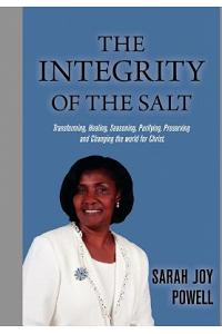 The Integrity of the Salt: Transforming, Healing, Seasoning, Purifying, Preserving and Changing the World for Christ.